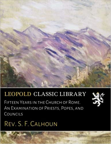 Fifteen Years in the Church of Rome. An Examination of Priests, Popes, and Councils