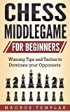 Chess For Beginners: Winning Tips And Tactics To Dominate Your Opponents (chess Middlegame) (volume 4)-Magnus Templar