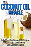 Coconut Oil Miracle: Life Changing Coconut Oil Recipes for Weight Loss, Beauty and Amazing Health (Coconut Oil Handbook, Coconut Oil for weight loss, Coconut ... Nutrition, Beauty tips, Skin care, Beauty)
