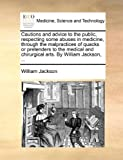Cautions and Advice to the Public, Respecting Some Abuses in Medicine, Through the Malpractices of Quacks or Pretenders to the Medical and Chirurgical, William Jackson, 1170685404