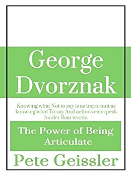 George Dvorznak: Knowing what Not to say is as important as knowing what To say  And actions can speak louder than words. (The Power of Being Articulate) by [Geissler, Pete]