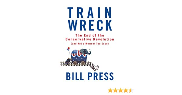 Trainwreck: The End of the Conservative Revolution (and Not a Moment Too Soon) (English Edition) eBook: Press, Bill: Amazon.es: Tienda Kindle