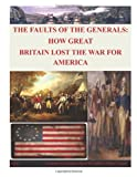 The Faults of the Generals: How Great Britain Lost the War for America, Naval Postgraduate Naval Postgraduate School, 1499355181
