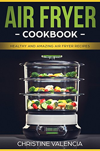 AIR FRYER COOKBOOK: Healthy and Amazing Air Fryer Recipes by Christine Valencia