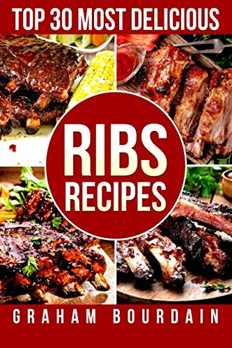 Top 30 Most Delicious Ribs Recipes: A Ribs Cookbook with Pork, Beef and Lamb - [Books on grilling, barbecuing, roasting, basting and rubs] - (Top 30 Most Delicious Recipes Book 1) (Volume 1) (Barbecuing For Grilling)