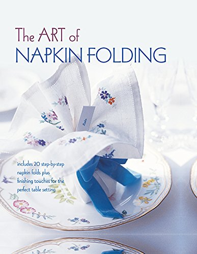 The Art of Napkin Folding: Includes 20 step-by-step napkin folds plus finishing touches for the perfect table setting -