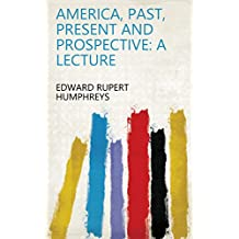 America, Past, Present and Prospective: A Lecture
