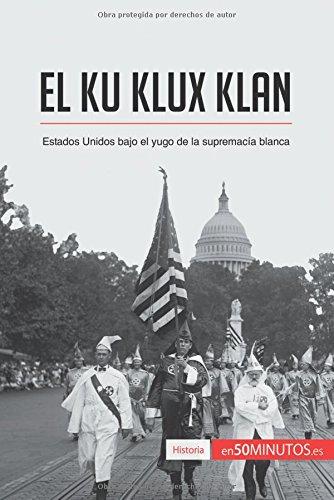 El Ku Klux Klan: Estados Unidos bajo el yugo de la supremacía blanca (Spanish Edition)