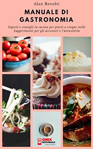 MANUALE DI GASTRONOMIA - Segreti e consigli in cucina per ...