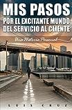 Mis pasos por el excitante mundo del Servicio al Cliente: Una Historia Personal (Spanish Edition)