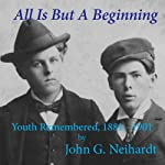 All Is but a Beginning: Youth Remembered, 1881-1901 | John G. Neihardt