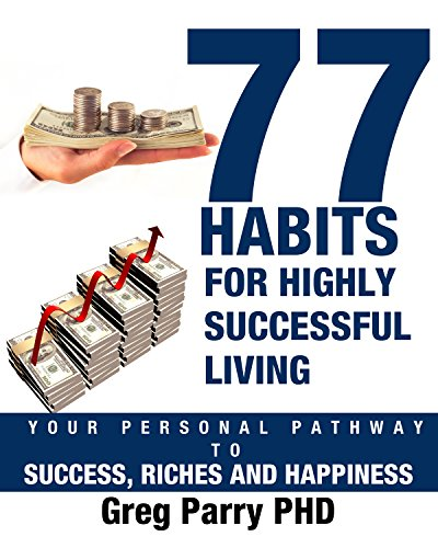 77 Habits for Highly Successful Living: Your Personal Pathway to Success, Riches and Happiness