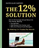 img - for The 12% Solution: Earn A 12% Average Annual Return On Your Money, Beating The S&P 500, Mad Money's Jim Cramer, And 99% Of All Mutual Fund Managers... By Making 2-4 Trades Per Month book / textbook / text book