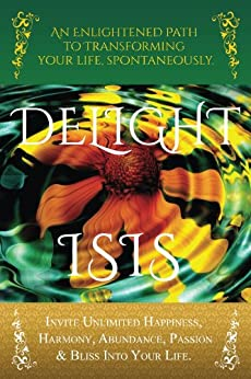 DELIGHT: An Enlightened Path to Transforming Your Life, Spontaneously: Invite Unlimited Happiness, Harmony, Abundance, Passion & Bliss into Your Life by [Jade, Isis]