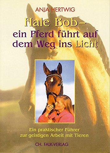 Hale Bob - ein Pferd führt auf dem Weg ins Licht: Ein praktischer Führer zur geistigen Arbeit mit Tieren