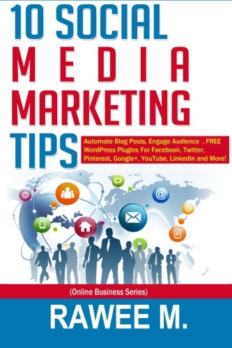 10 Social Media Marketing Tips: Automate Blog Posts, Engage Audience, FREE WordPress Plugins For Facebook, Twitter, Pinterest, Google+, YouTube, LinkedIn and More! (Online Business Series) ebook