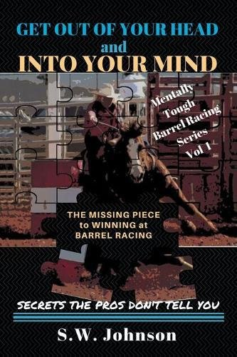 Get Out of Your Head and into Your Mind: The Missing Piece to Winning at Barrel Racing Secrets the Pros Don't Tell You