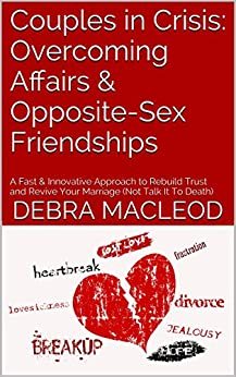 Couples in Crisis: Overcoming Affairs & Opposite-Sex Friendships: A Fast & Innovative Approach to Rebuild Trust and Revive Your Marriage (Not Talk It To Death) (Marriage SOS Book 4) by [Macleod, Debra]