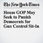 House GOP May Seek to Punish Democrats for Gun Control Sit-In | Jennifer Steinhauer,Emmarie Huetteman