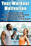 Your Workout Motivation – How To Finally Stop Procrastinating And Get Into Rock Solid  Exercise Habit By Following This Proven 12-Step System (Workout ... Exercise Science and Procrastination Cure)