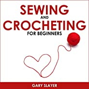 Sewing and Crocheting for Beginners: A Step by Step Guide to Sewing Machines, Patterns and Stitches