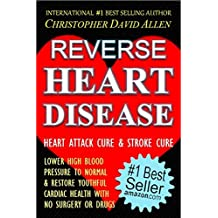 REVERSE HEART DISEASE - HEART ATTACK CURE & STROKE CURE - LOWER HIGH BLOOD PRESSURE TO NORMAL & RESTORE YOUTHFUL CARDIAC HEALTH WITH NO SURGERY OR DRUGS ... Pressure Cure, The End Of Heart Disease)