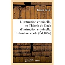 L'Instruction Criminelle, Ou Theorie Du Code D'Instruction Criminelle. Instruction Ecrite
