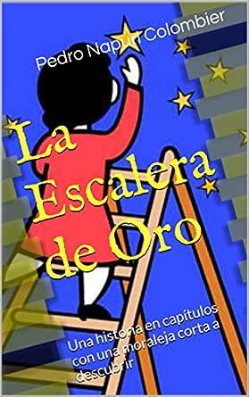 La Escalera de Oro: Una historia en capítulos con una moraleja corta a descubrir eBook: Napuri, Pedro: Amazon.es: Tienda Kindle