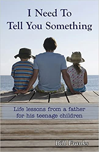 I need to tell you something life lessons from a father for his i need to tell you something life lessons from a father for his teenage children bill franks 9780998886107 amazon books fandeluxe Images