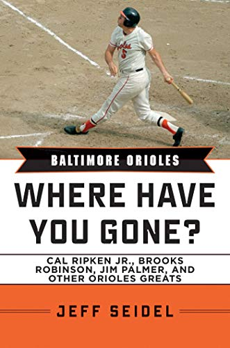 Baltimore Orioles: Where Have You Gone? Cal Ripken Jr., Brooks Robinson, Jim Palmer, and Other Orioles Greats
