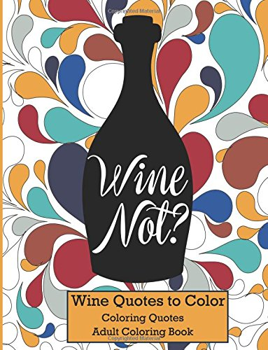 Wine Not?: Adult Coloring Book Wine Quotes to Color (Coloring Quotes) by Benjamin Franklin, John Keats, William Shakespeare