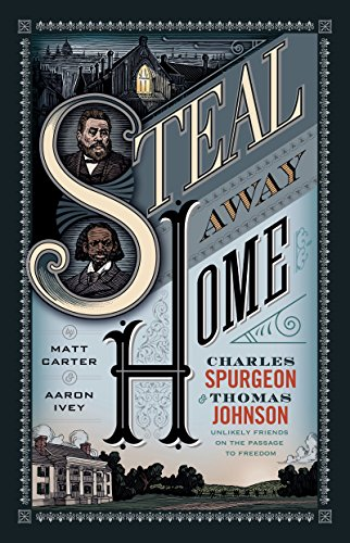 Steal Away Home: Charles Spurgeon and Thomas Johnson, Unlikely Friends on the Passage to Freedom? by [Carter ,  Matt,  Ivey, Aaron]