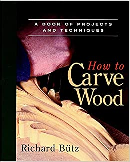 How To Carve Wood A Book Of Projects And Techniques Richard Butz
