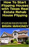 How To Start Flipping Houses with Texas Real Estate Rehab House Flipping: How To Sell Your House Fast & Get Funding For Flipping REO Properties & Texas Homes