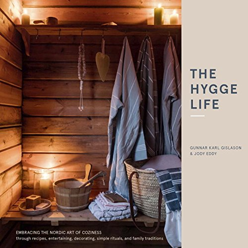The Hygge Life: Embracing the Nordic Art of Coziness Through Recipes, Entertaining, Decorating, Simple Rituals, and Family Traditions by by Gunnar Karl Gislason & Jody Eddy