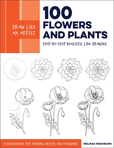 Draw Like an Artist: 100 Flowers and Plants: Step-by-Step Realistic Line Drawing * A Sourcebook for Aspiring Artists and Designers (Landscape Drawings For Beginners Step By Step)