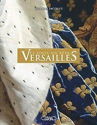 Et Louis XIV rêva... Versailles par Nicolas Jacquet