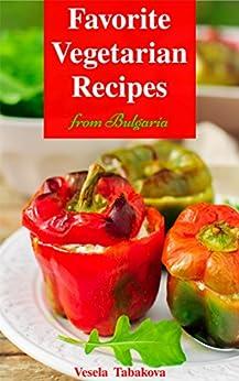 Vegetarian Cookbook: Favorite Vegetarian Recipes from Bulgaria: Vegetarian Recipes on a Budget (Vegetarian, Vegetarian Cookbook, Vegetarian Diet, Vegetarian Slow Cooker) by [Tabakova, Vesela]