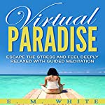 Virtual Paradise: Escape the Stress and Feel Deeply Relaxed with Guided Meditation | E. M. White