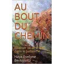AU BOUT DU CHEMIN: Réaliser sa destinée dans le Judaïsme (French Edition)