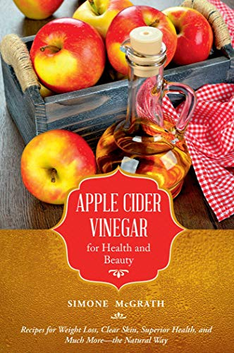 Apple Cider Vinegar for Health and Beauty: Recipes for Weight Loss, Clear Skin, Superior Health, and Much More?the Natural Way