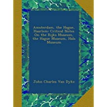 Amsterdam, the Hague, Haarlem: Critical Notes On the Rijks Museum, the Hague Museum, Hals Museum