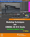 Modeling Techniques with CINEMA 4D R18 Studio - The Ultimate Beginner's Guide