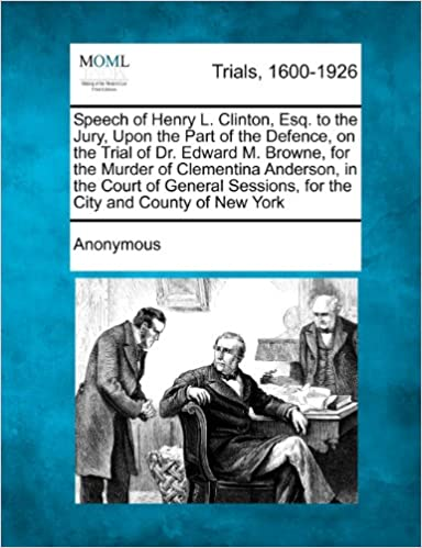 Book Speech of Henry L. Clinton, Esq. to the Jury, Upon the Part of the Defence, on the Trial of Dr. Edward M. Browne, for the Murder of Clementina ... Sessions, for the City and County of New York