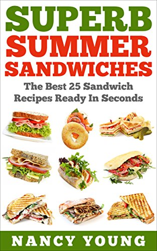Superb Summer Sandwiches: The Best 25 Sandwich Recipes Ready In Seconds by Nancy Young
