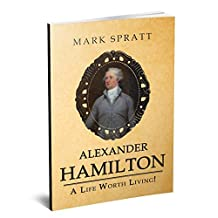 Alexander Hamilton: A Life Worth Living! (Alexander Hamilton, US History, American Revolutionary War, Secretary of the Treasury, Famous Biographies Book 2)