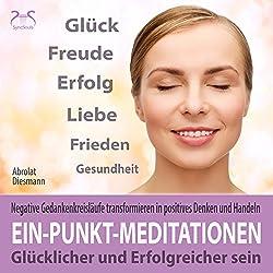Ein-Punkt-Meditationen: Glücklicher und erfolgreicher sein - Negative Gedankenkreisläufe transformieren in positives Denken und Handeln