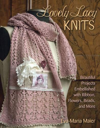 Lovely Lacy Knits: Beautiful Projects Embellished with Ribbon, Flowers, Beads, and -