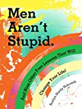 Men Aren't Stupid. And Nine Other Free Lessons That Will Change Your Life