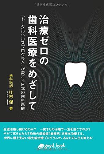 治療ゼロの歯科医療をめざして「トータルヘルスプログラム」が変える日本の歯科医療 (NextPublishing)